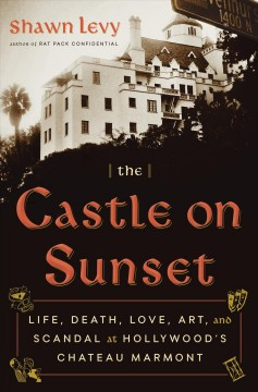 The castle on Sunset : life, death, love, art, and scandal at Hollywood's Chateau Marmont / Shawn Levy. - Shawn Levy.