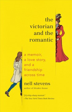 The Victorian and the romantic : a memoir, a love story, and a friendship across time / Nell Stevens.