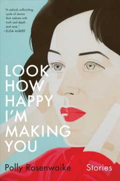 Look how happy I'm making you : stories / Polly Rosenwaike.