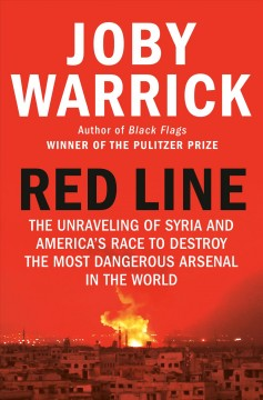 Red line : the unraveling of Syria and America's race to destroy the most dangerous arsenal in the world / Joby Warrick. - Joby Warrick.
