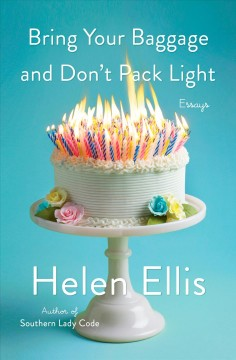 Bring your baggage and don't pack light : essays / Helen Ellis.