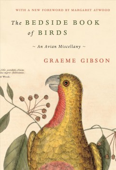 The bedside book of birds : an avian miscellany / Graeme Gibson ; new foreword by Margaret Atwood. - Graeme Gibson ; new foreword by Margaret Atwood.