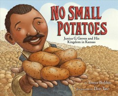 No small potatoes : Junius G. Groves and his kingdom in Kansas / by Tonya Bolden ; illustrated by Don Tate.