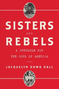 Sisters and rebels : a struggle for the soul of America / Jacquelyn Dowd Hall. - Jacquelyn Dowd Hall.
