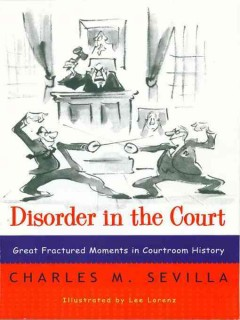Disorder in the court : great fractured moments in courtroom history / Charles M. Sevilla.