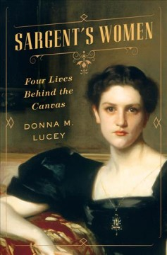 Sargent's women : four lives behind the canvas / Donna M. Lucey.