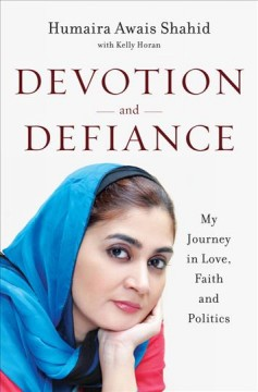 Devotion and defiance : my journey in love, faith and politics / by Humaira Awais Shahid, Kelly Horan.