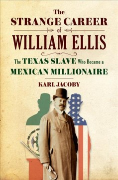 The strange career of William Ellis : the Texas slave who became a Mexican millionaire / Karl Jacoby. - Karl Jacoby.