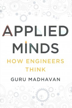 Applied minds : how engineers think / Guru Madhavan.