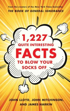 1,227 quite interesting facts to blow your socks off /  compiled by John Lloyd, John Mitchinson, and James Harkin with the QI elves Anne Miller, Andy Murray, and Alex Bell. - compiled by John Lloyd, John Mitchinson, and James Harkin with the QI elves Anne Miller, Andy Murray, and Alex Bell.