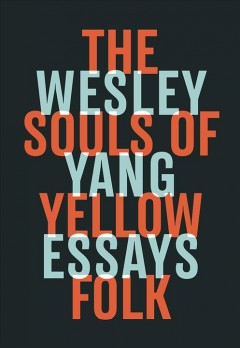 The souls of yellow folk : essays / Wesley Yang. - Wesley Yang.