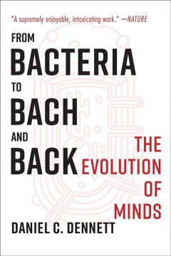 From bacteria to Bach and back : the evolution of minds / Daniel C. Dennett.