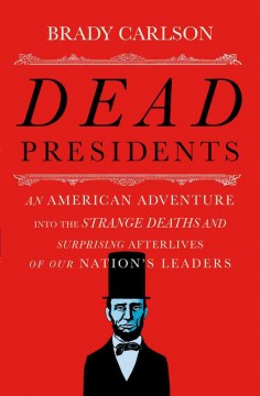 Dead presidents : an American adventure into the strange deaths and surprising afterlives of our nation's leaders / Brady Carlson.