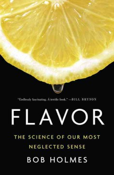 Flavor : the science of our most neglected sense / Bob Holmes.