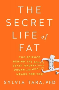The secret life of fat : the science behind the body's least understood organ and what it means for you / Sylvia Tara, PhD. - Sylvia Tara, PhD.