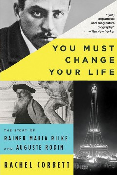 You must change your life : the story of Rainer Maria Rilke and Auguste Rodin / Rachel Corbett.