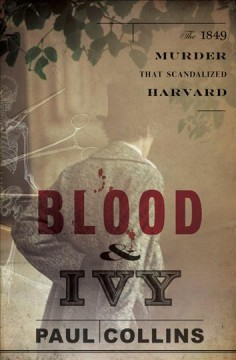 Blood & ivy : the 1849 murder that scandalized Harvard / Paul Collins. - Paul Collins.