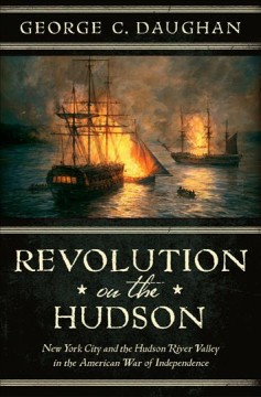 Revolution on the Hudson : New York City and the Hudson River Valley in the American War of Independence / George C. Daughan.