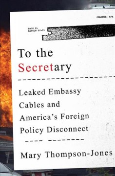 To the Secretary : leaked embassy cables and America's foreign policy disconnect / Mary Thompson-Jones. - Mary Thompson-Jones.