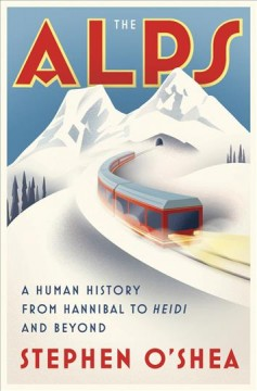 The Alps : a human history from Hannibal to Heidi and beyond / Stephen O'Shea.