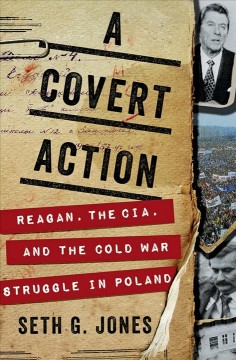 A covert action : Reagan, the CIA, and the Cold War struggle in Poland / Seth G. Jones.