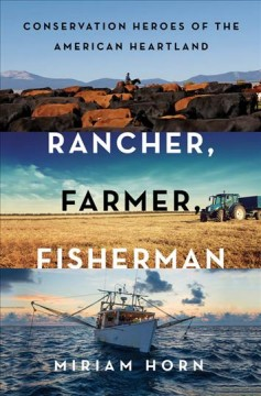 Rancher, farmer, fisherman : conservation heroes of the American heartland / Miriam Horn. - Miriam Horn.