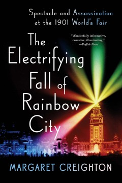 The electrifying fall of Rainbow City : spectacle and assassination at the 1901 World's Fair / Margaret Creighton.