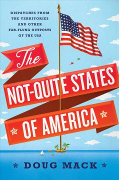 The Not-Quite States of America : dispatches from the territories and other far-flung outposts of the USA / Doug Mack.