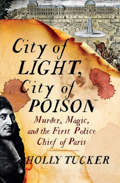 City of light, city of poison : murder, magic, and the first police chief of Paris / Holly Tucker.