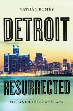 Detroit resurrected : to bankruptcy and back / Nathan Bomey.