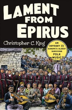 Lament from Epirus : an odyssey into Europe's oldest surviving folk music / Christopher C. King. - Christopher C. King.