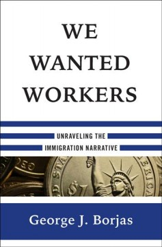 We wanted workers : unraveling the immigration narrative / George J. Borjas. - George J. Borjas.