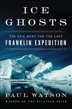 Ice ghosts : the epic hunt for the lost Franklin expedition / Paul Watson.