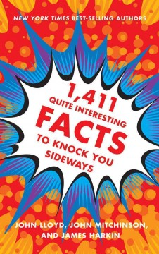 1,411 quite interesting facts to knock you sideways /  compiled by John Lloyd, John Mitchinson, and James Harkin ; with the QI elves Anne Miller, Andrew Hunter Murray, Anna Ptaszynski, and Alex Bell.