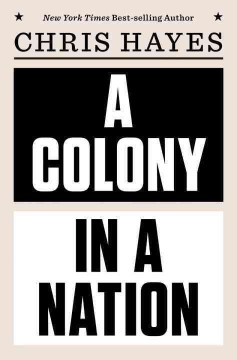 A colony in a nation /  Chris Hayes. - Chris Hayes.