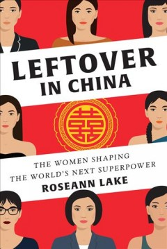 Leftover in China : the women shaping the world's next superpower / Roseann Lake. - Roseann Lake.