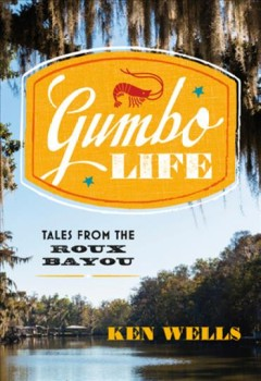 Gumbo life : tales from the Roux Bayou / Ken Wells.