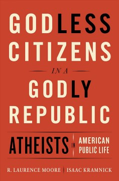 Godless citizens in a godly republic : atheists in American public life / R. Laurence Moore and Isaac Kramnick.