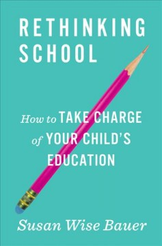 Rethinking school : how to take charge of your child's education / Susan Wise Bauer. - Susan Wise Bauer.