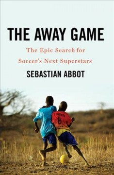 The away game : the epic search for soccer's next superstars / Sebastian Abbot.