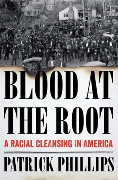 Blood at the root : a racial cleansing in America / Patrick Phillips.