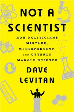 Not a scientist : how politicians mistake, misrepresent, and utterly mangle science / Dave Levitan. - Dave Levitan.