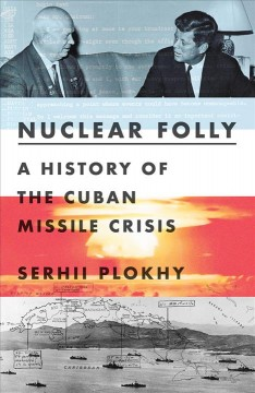 Nuclear folly : a history of the Cuban Missile Crisis / Serhii Plokhy. - Serhii Plokhy.