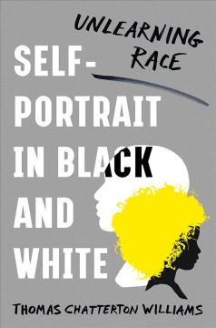Self-portrait in black and white : unlearning race / Thomas Chatterton Williams. - Thomas Chatterton Williams.