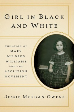 Girl in black and white : the story of Mary Mildred Williams and the abolition movement / Jessie Morgan-Owens.