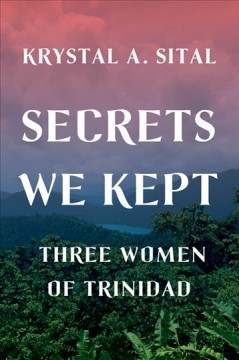 Secrets we kept : three women of Trinidad / Krystal A. Sital. - Krystal A. Sital.
