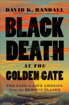 Black Death at the Golden Gate : the race to save America from the bubonic plague / David K. Randall.