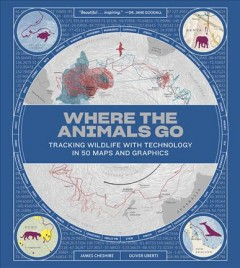 Where the animals go : tracking wildlife with technology in 50 maps and graphics / James Cheshire, Oliver Uberti.