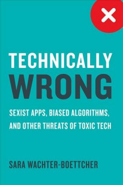 Technically wrong : sexist apps, biased algorithms, and other threats of toxic tech / Sara Wachter-Boettcher.