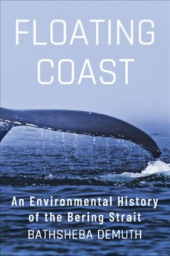 Floating coast : an environmental history of the Bering Strait / Bathsheba Demuth. - Bathsheba Demuth.